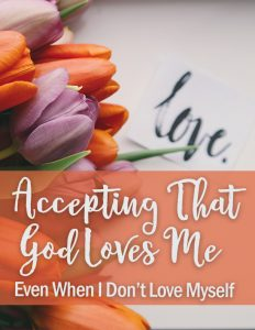 Report: Accepting That God Loves Me – Even When I Don't Love Myself